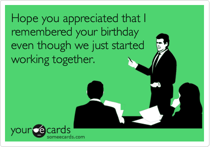 Hope you appreciated that I remembered your birthday