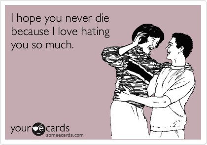 I hope you never die because I love hating you so much.