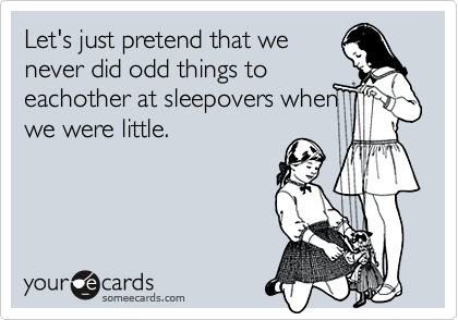 Let's just pretend that wenever did odd things toeachother at sleepovers whenwe were little.