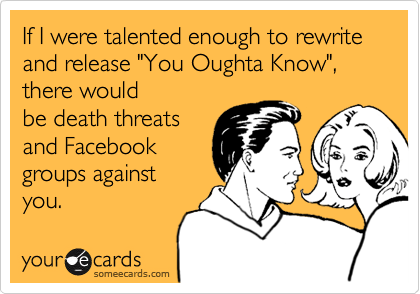 "If I were talented enough to rewrite and release ""You Oughta Know"",  there would