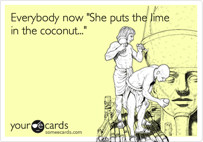 "Everybody now ""She puts the lime in the coconut..."""