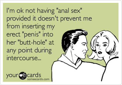 """I'm ok not having """"anal sex"""" provided it doesn't prevent me from inserting myerect """"penis"""" intoher """"butt-hole"""" atany point duringintercourse..."""