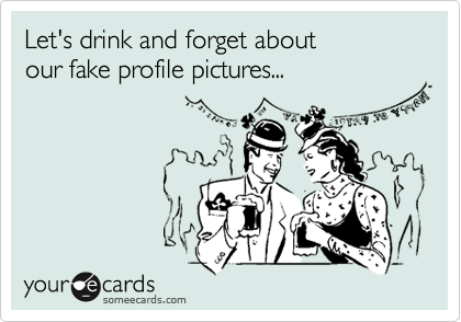 Let's drink and forget about  our fake profile pictures...