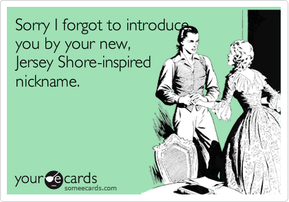 Sorry I forgot to introduce you by your new, Jersey Shore-inspired nickname.