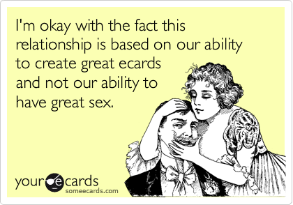 I'm okay with the fact this relationship is based on our ability to create great ecards 