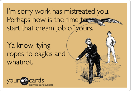 I'm sorry work has mistreated you. Perhaps now is the time tostart that dream job of yours.Ya know, tyingropes to eagles andwhatnot.