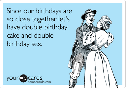 Since Our Birthdays Are So Close Together Lets Have Double Birthday Cake And Sex