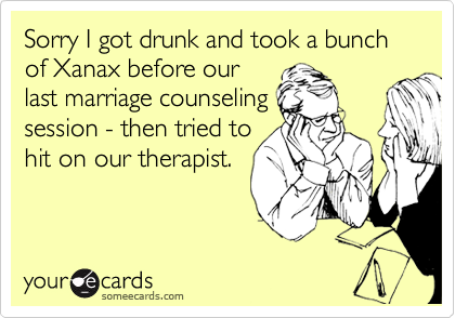 Sorry I got drunk and took a bunch of Xanax before our last marriage counseling session - then tried to hit on our therapist.