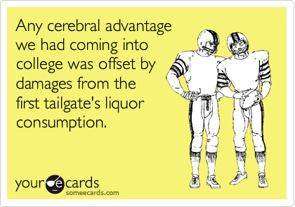 Any cerebral advantagewe had coming intocollege was offset bydamages from thefirst tailgate's liquorconsumption.