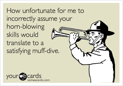 How unfortunate for me to incorrectly assume your horn-blowing skills would  translate to a satisfying muff-dive.