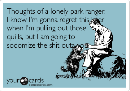 Thoughts of a lonely park ranger: I know I'm gonna regret this later when I'm pulling out those quills, but I am going to sodomize the shit outa you.