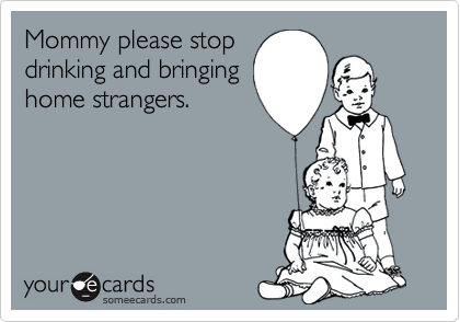 Mommy please stopdrinking and bringinghome strangers.