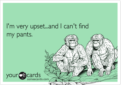 I'm very upset...and I can't find my pants.