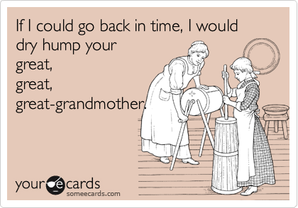 If I could go back in time, I would dry hump your great, great, great-grandmother.