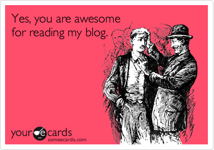 someecards.com - Yes, you are awesome for reading my blog.