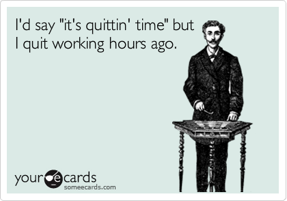 """I'd say """"it's quittin' time"""" but I quit working hours ago."""