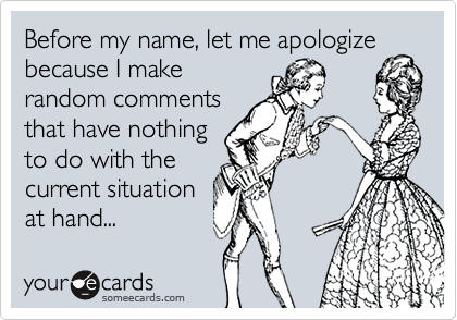 Before my name, let me apologize because I makerandom commentsthat have nothingto do with thecurrent situationat hand...