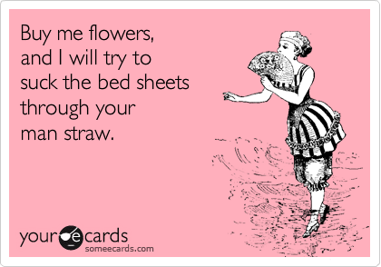 Buy me flowers, and I will try to suck the bed sheets through your man straw.