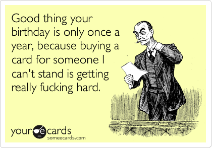 Good thing your birthday is only once a year, because buying a card for someone I can't stand is getting really fucking hard.
