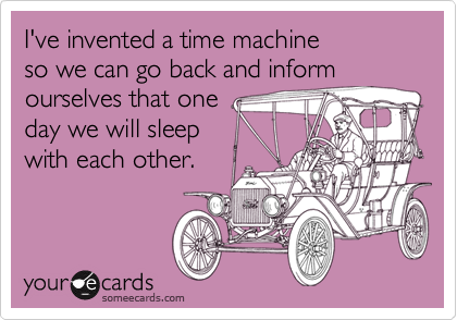 I've invented a time machine so we can go back and informourselves that oneday we will sleepwith each other.