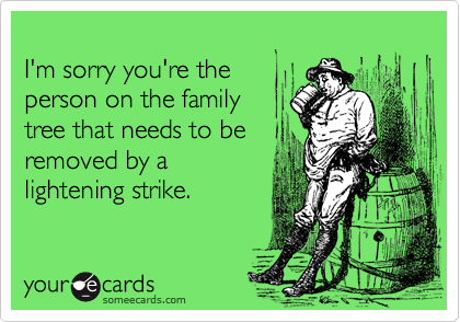 I'm sorry you're theperson on the familytree that needs to beremoved by alightening strike.