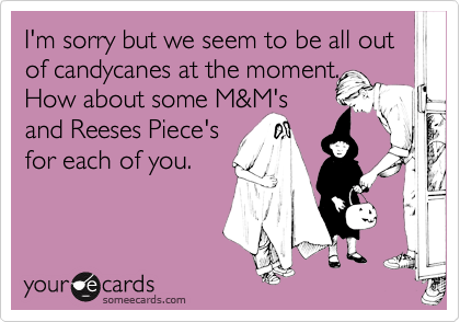 I'm sorry but we seem to be all out of candycanes at the moment.How about some M&M'sand Reeses Piece'sfor each of you.