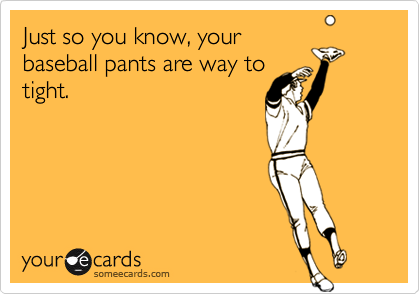 Just so you know, yourbaseball pants are way totight.