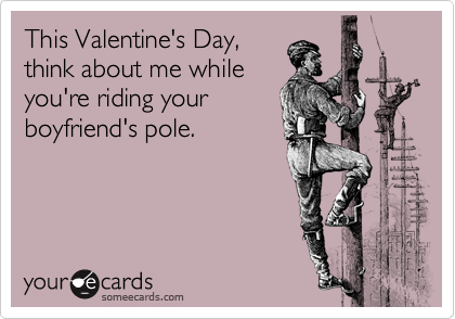 This Valentine's Day, think about me while you're riding your boyfriend's pole.