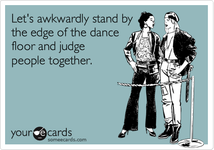 Let's awkwardly stand by the edge of the dance floor and judge people together.