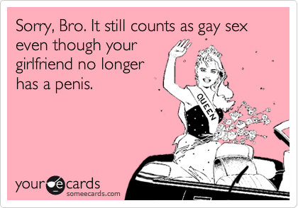 Sorry, Bro. It still counts as gay sex even though yourgirlfriend no longerhas a penis.