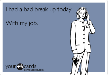 I had a bad break up today.With my job.