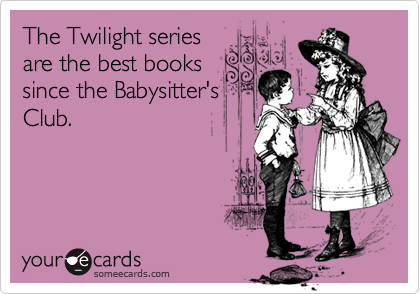 The Twilight series are the best books since the Babysitter's Club