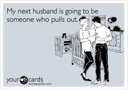 My next husband is going to be someone who pulls out.