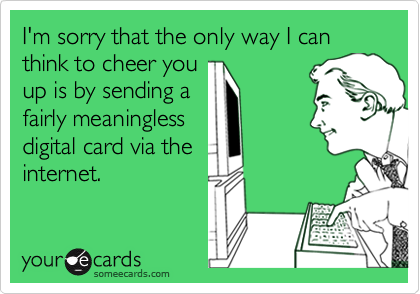 I'm sorry that the only way I can think to cheer youup is by sending afairly meaninglessdigital card via theinternet.
