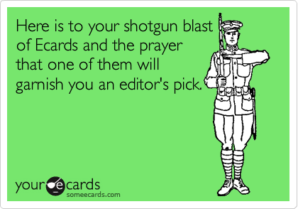 Here is to your shotgun blast of Ecards and the prayer that one of them will garnish you an editor's pick.