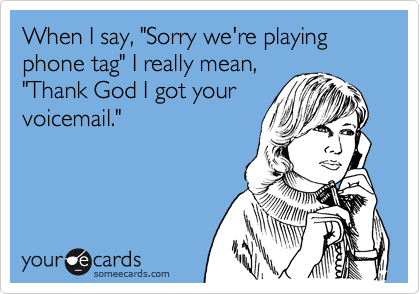 "When I say, ""Sorry we're playing phone tag"" I really mean,