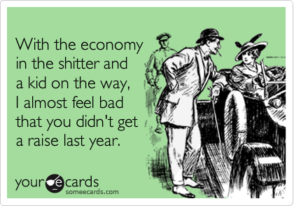 With the economyin the shitter anda kid on the way,I almost feel badthat you didn't geta raise last year.