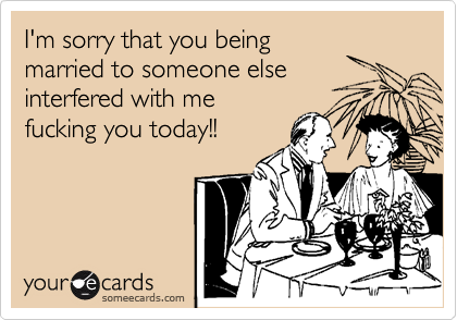 I'm sorry that you being married to someone else interfered with me fucking you today!!
