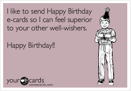 I Like To Send Happy Birthday E Cards So Can Feel Superior Your