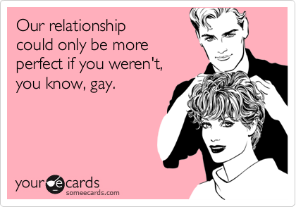 Our relationship could only be moreperfect if you weren't, you know, gay.