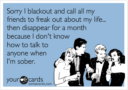 Sorry I blackout and call all my friends to freak out about my life... then disappear for a month because I don't knowhow to talk toanyone whenI'm sober.