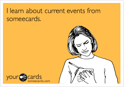 I learn about current events from someecards.