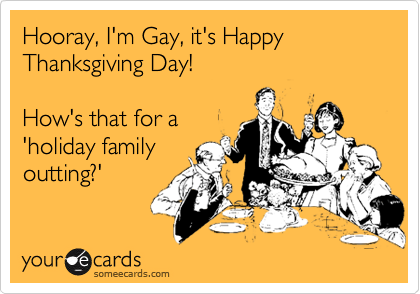 Hooray, I'm Gay, it's Happy Thanksgiving Day!  How's that for a 'holiday family outting?'