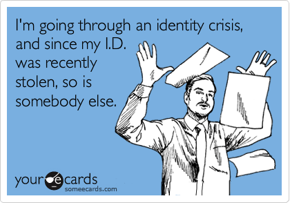 I'm going through an identity crisis, and since my I.D.was recentlystolen, so issomebody else.