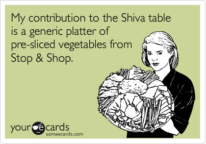My contribution to the Shiva table is a generic platter of