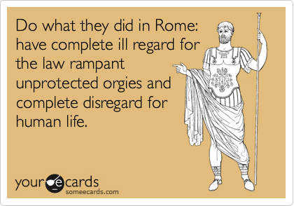 Do what they did in Rome: have complete ill regard for the law rampant unprotected orgies and complete disregard for human life.