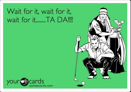Wait for it, wait for it,wait for it........TA DA!!!!