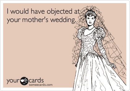 I would have objected atyour mother's wedding.