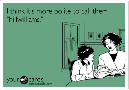 """I think it's more polite to call them """"hillwilliams."""""""