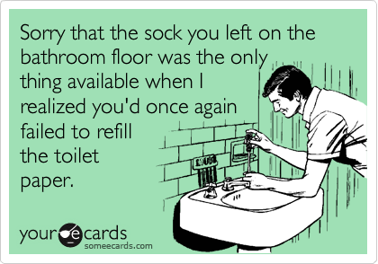 Sorry that the sock you left on the bathroom floor was the onlything available when Irealized you'd once againfailed to refillthe toiletpaper.